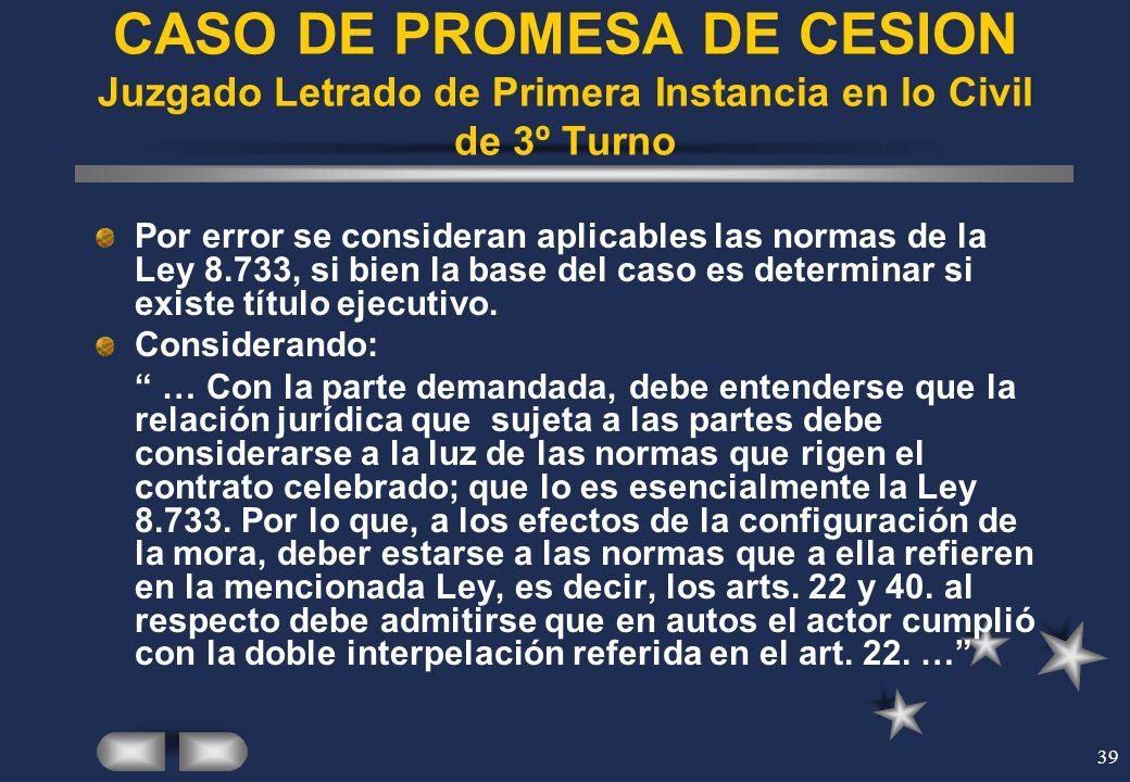 39 CASO DE PROMESA DE CESION Juzgado Letrado de Primera Instancia en lo Civil de 3º Turno Por error se consideran aplicables las normas de la Ley 8.73