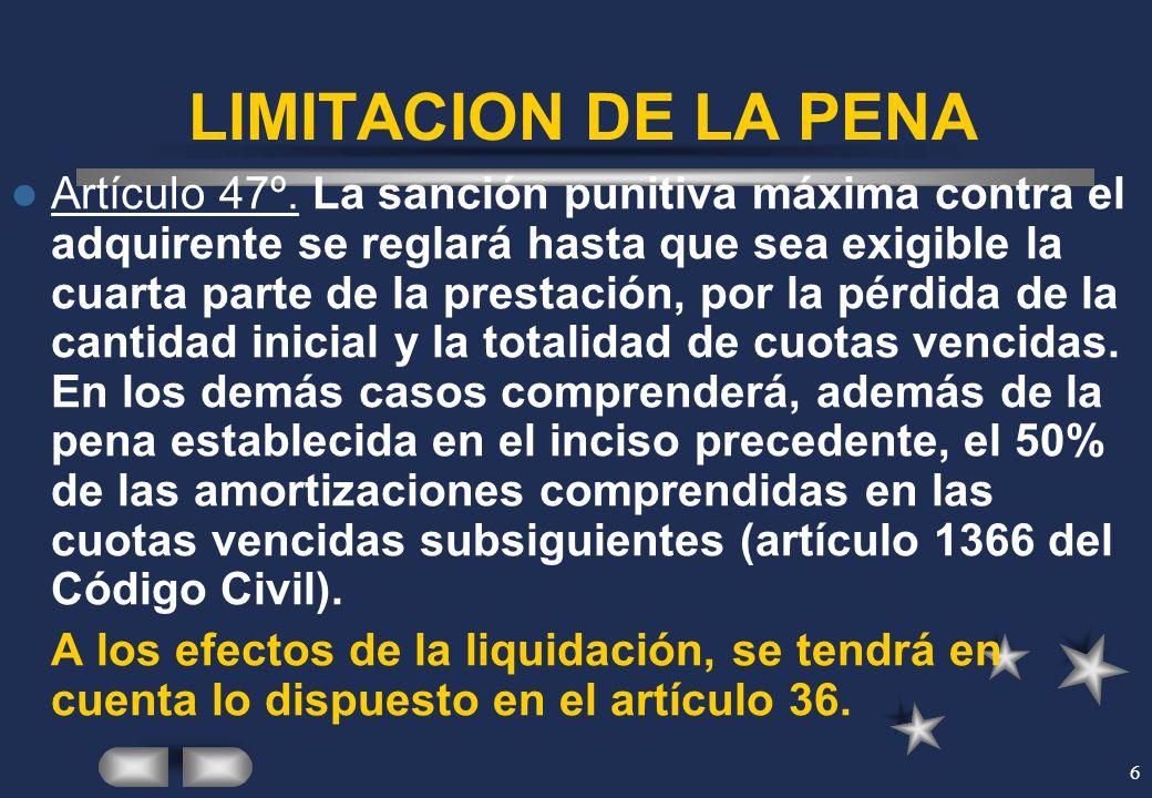 6 LIMITACION DE LA PENA Artículo 47º. La sanción punitiva máxima contra el adquirente se reglará hasta que sea exigible la cuarta parte de la prestaci