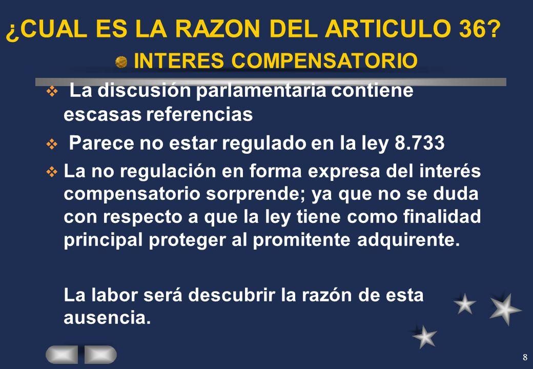 8 ¿CUAL ES LA RAZON DEL ARTICULO 36? INTERES COMPENSATORIO La discusión parlamentaria contiene escasas referencias Parece no estar regulado en la ley