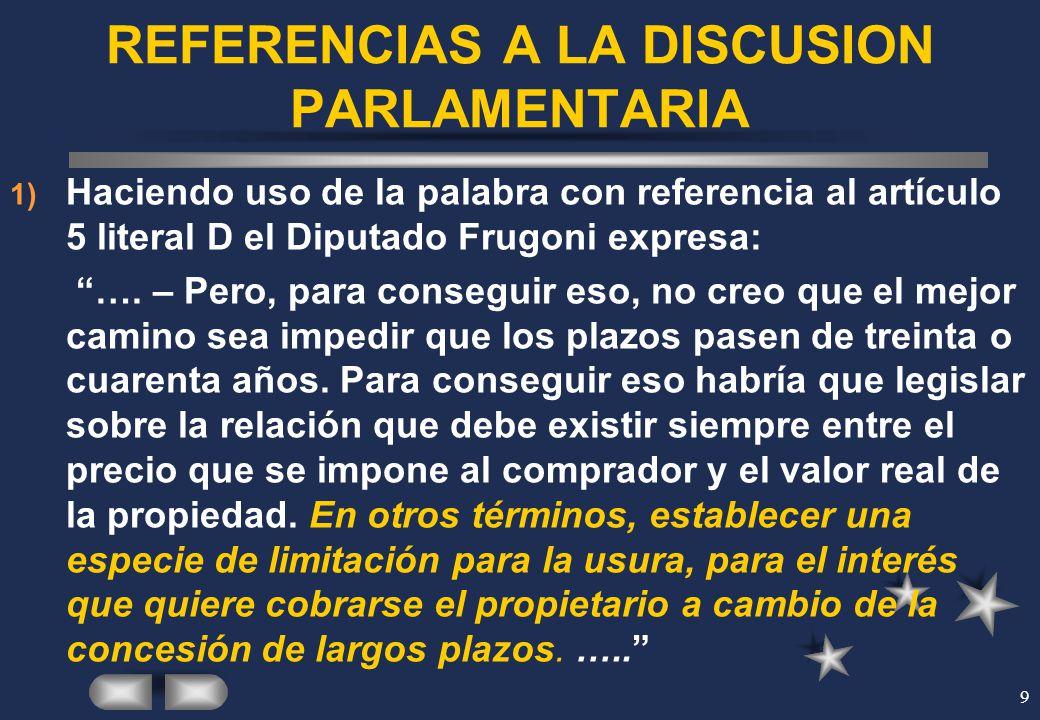 9 REFERENCIAS A LA DISCUSION PARLAMENTARIA 1) Haciendo uso de la palabra con referencia al artículo 5 literal D el Diputado Frugoni expresa: …. – Pero