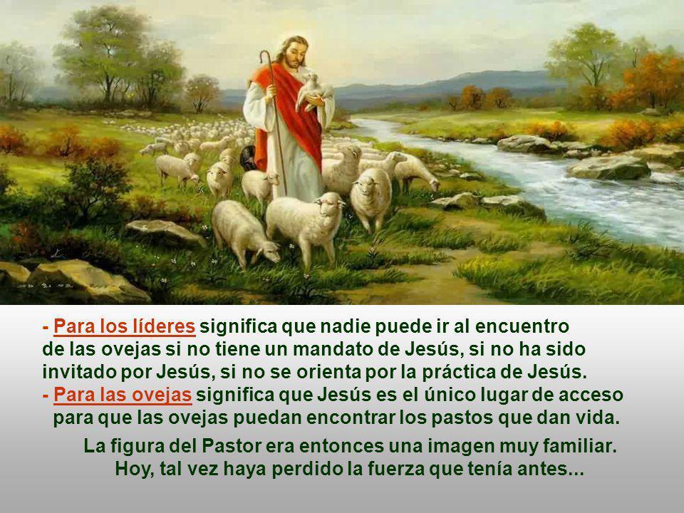- Para los líderes significa que nadie puede ir al encuentro de las ovejas si no tiene un mandato de Jesús, si no ha sido invitado por Jesús, si no se orienta por la práctica de Jesús.