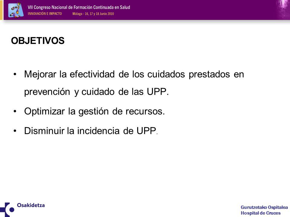 Gurutzetako Ospitalea Hospital de Cruces OBJETIVOS Mejorar la efectividad de los cuidados prestados en prevención y cuidado de las UPP.
