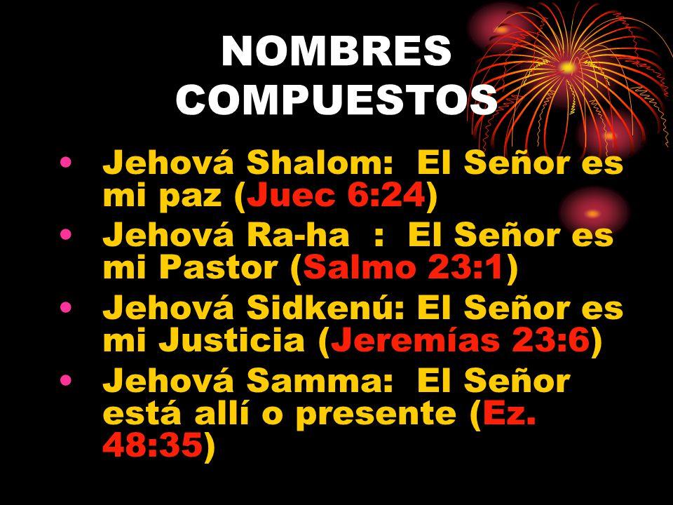 NOMBRES COMPUESTOS Jehová Jireth: El Señor Proveerá (Gen. 22:13-14) Jehová Rafah: El Señor sana (Ex. 15:26) Jehová Nissi: El Señor es mi bandera o vic