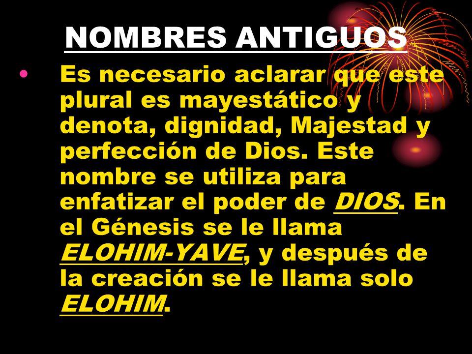 NOMBRES ANTIGUOS EL. Nos habla del poder de Dios y aparece 238 veces en todo el A(ntiguo) T.(estamento) ELOHIM: En Génesis 1:1, resulta en hebreo el E