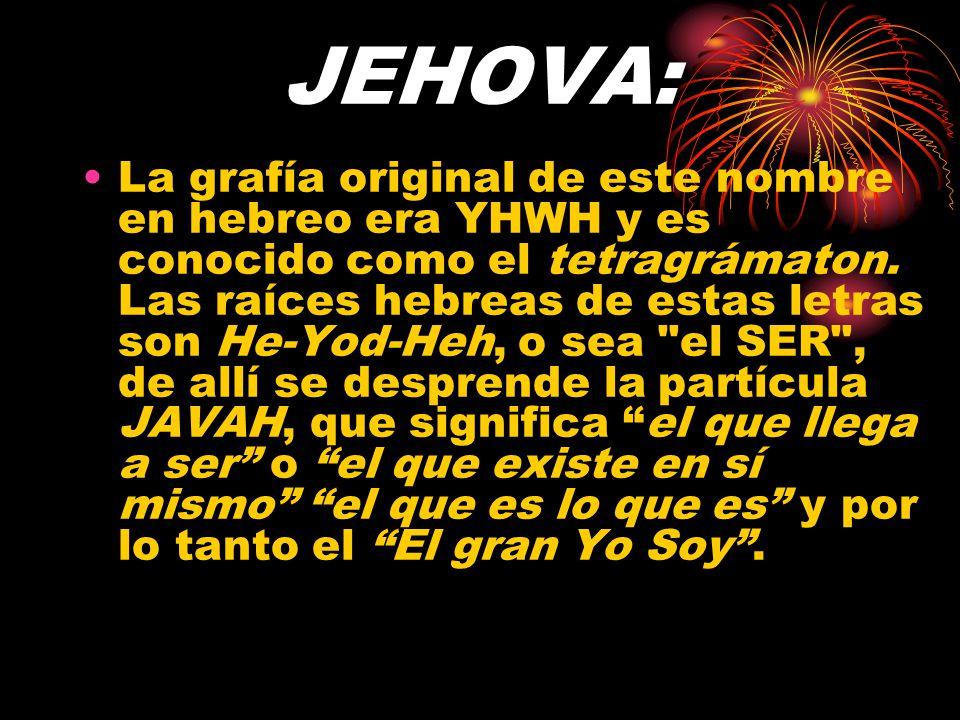 JEHOVA: Antes de Moisés, Dios no fue conocido por el Nombre Jehová, sino como Elohím (Dios creador) (Ex. 6:3) pero al caudillo de Israel, se le reveló