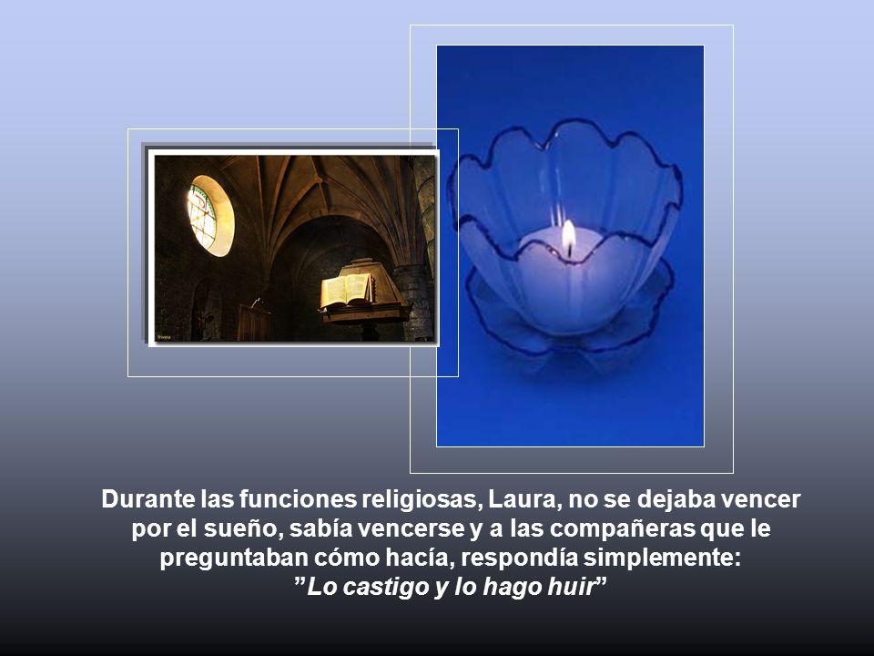Durante las funciones religiosas, Laura, no se dejaba vencer por el sueño, sabía vencerse y a las compañeras que le preguntaban cómo hacía, respondía