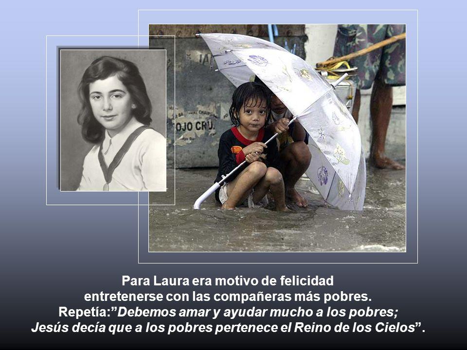 Para Laura era motivo de felicidad entretenerse con las compañeras más pobres. Repetía:Debemos amar y ayudar mucho a los pobres; Jesús decía que a los