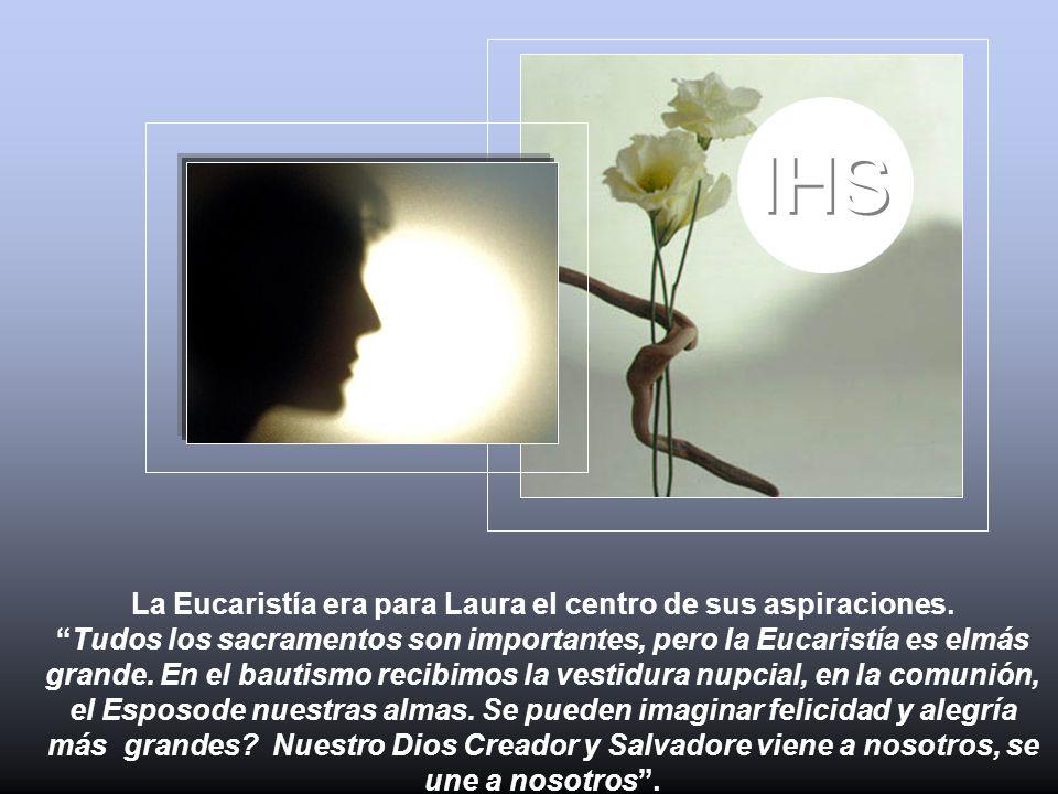 La Eucaristía era para Laura el centro de sus aspiraciones.Tudos los sacramentos son importantes, pero la Eucaristía es elmás grande. En el bautismo r