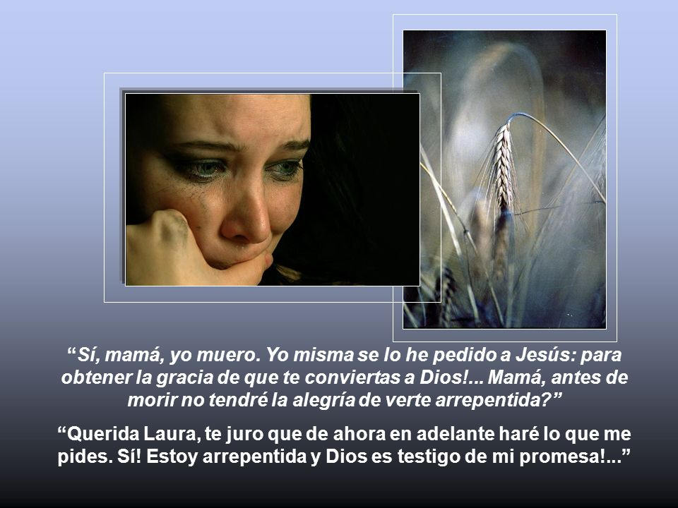 Sí, mamá, yo muero. Yo misma se lo he pedido a Jesús: para obtener la gracia de que te conviertas a Dios!... Mamá, antes de morir no tendré la alegría