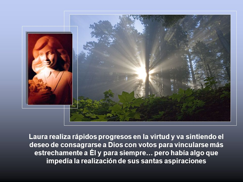Laura realiza rápidos progresos en la virtud y va sintiendo el deseo de consagrarse a Dios con votos para vincularse más estrechamente a Él y para sie