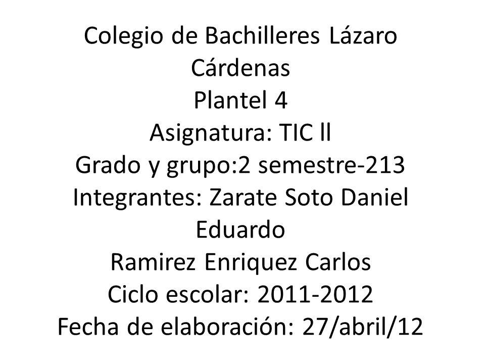 Colegio de Bachilleres Lázaro Cárdenas Plantel 4 Asignatura: TIC ll Grado y grupo:2 semestre-213 Integrantes: Zarate Soto Daniel Eduardo Ramirez Enriq