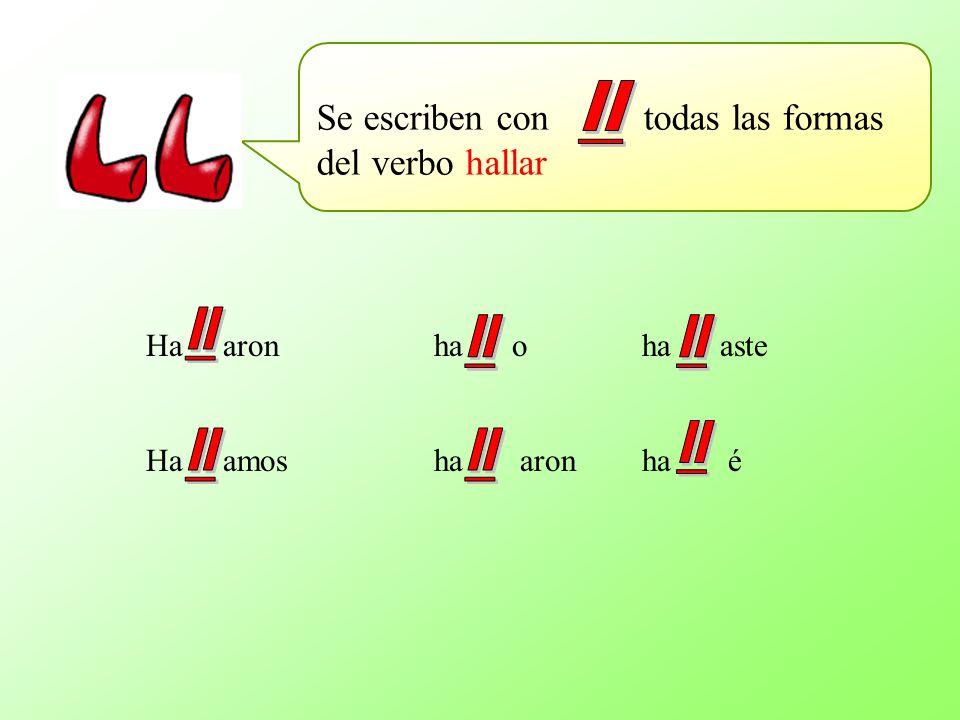 Se escriben con todas las formas del verbo hallar Ha aronha o ha aste Ha amosha aron ha é