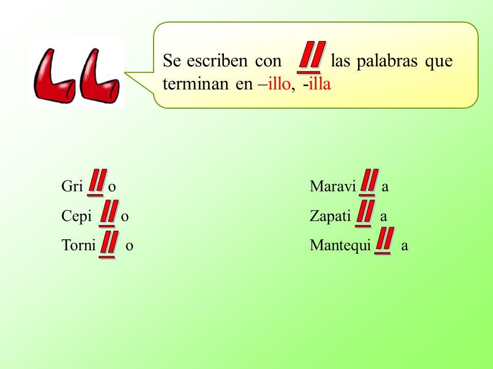 Se escriben con las palabras que terminan en –illo, -illa Gri o Cepi o Torni o Maravi a Zapati a Mantequi a
