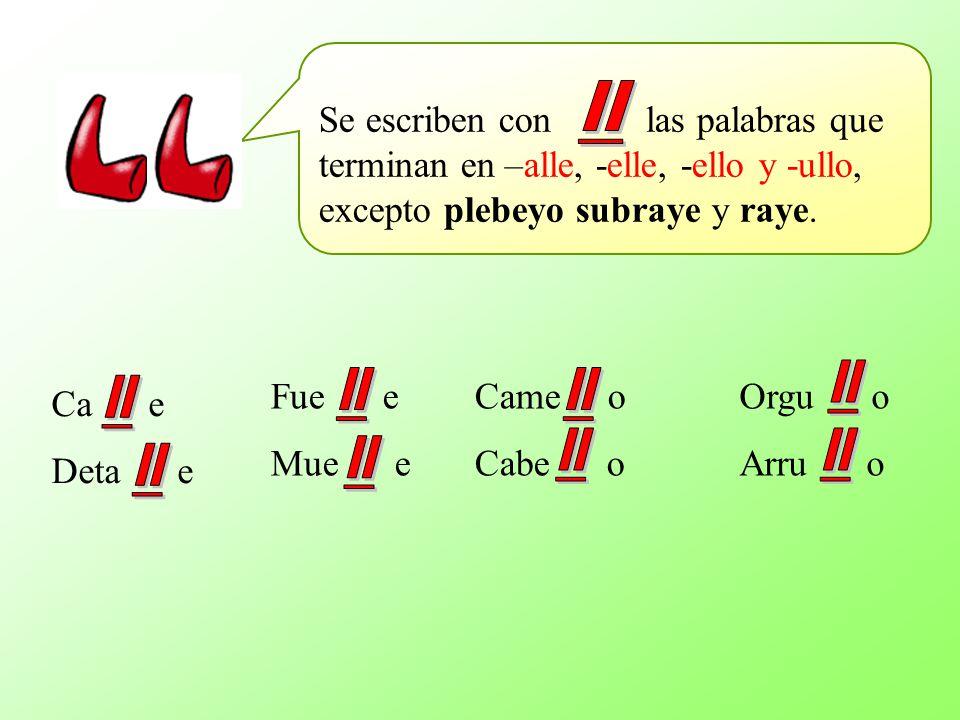 Se escriben con las palabras que terminan en –alle, -elle, -ello y -ullo, excepto plebeyo subraye y raye. Ca e Deta e Came o Cabe o Fue e Mue e Orgu o