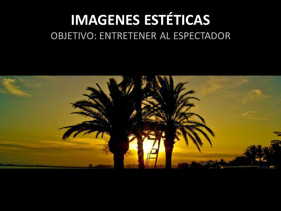 IMAGENES ESTÉTICAS OBJETIVO: ENTRETENER AL ESPECTADOR