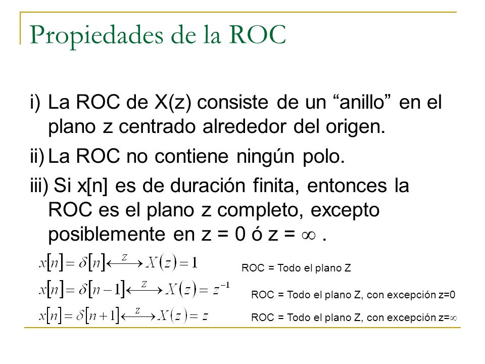 Propiedades de la ROC i)La ROC de X(z) consiste de un anillo en el plano z centrado alrededor del origen. ii)La ROC no contiene ningún polo. iii)Si x[