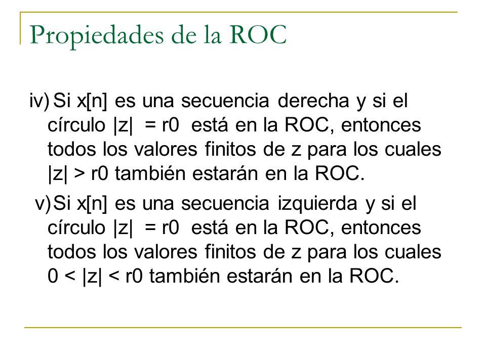 Propiedades de la ROC iv)Si x[n] es una secuencia derecha y si el círculo |z| = r0 está en la ROC, entonces todos los valores finitos de z para los cu