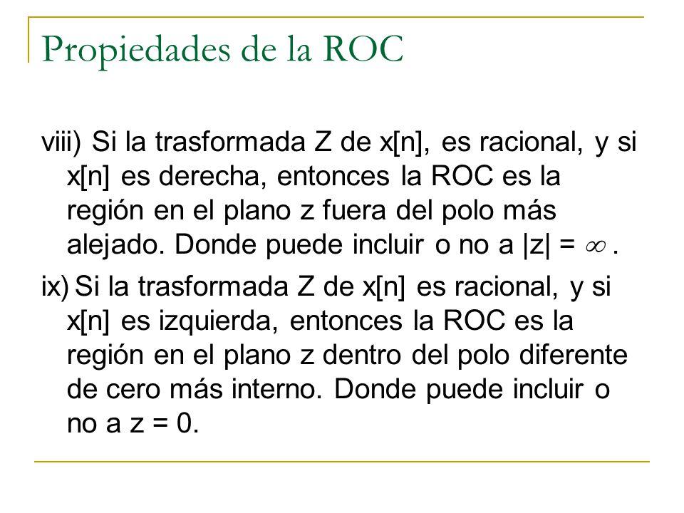Propiedades de la ROC viii) Si la trasformada Z de x[n], es racional, y si x[n] es derecha, entonces la ROC es la región en el plano z fuera del polo