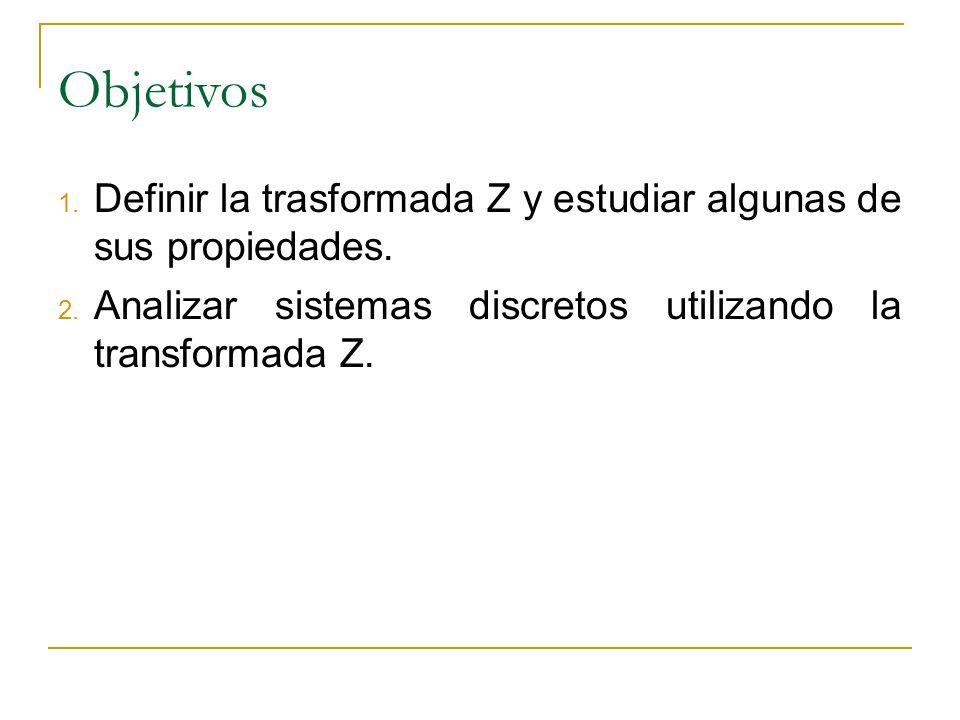 Objetivos 1. Definir la trasformada Z y estudiar algunas de sus propiedades. 2. Analizar sistemas discretos utilizando la transformada Z.