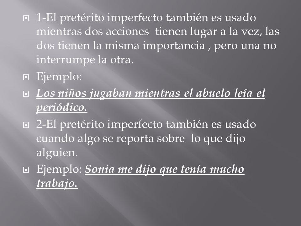 1-El pretérito imperfecto también es usado mientras dos acciones tienen lugar a la vez, las dos tienen la misma importancia, pero una no interrumpe la otra.