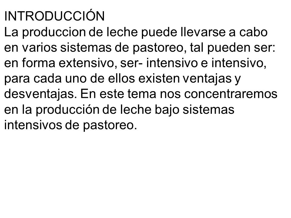 INTRODUCCIÓN La produccion de leche puede llevarse a cabo en varios sistemas de pastoreo, tal pueden ser: en forma extensivo, ser- intensivo e intensivo, para cada uno de ellos existen ventajas y desventajas.