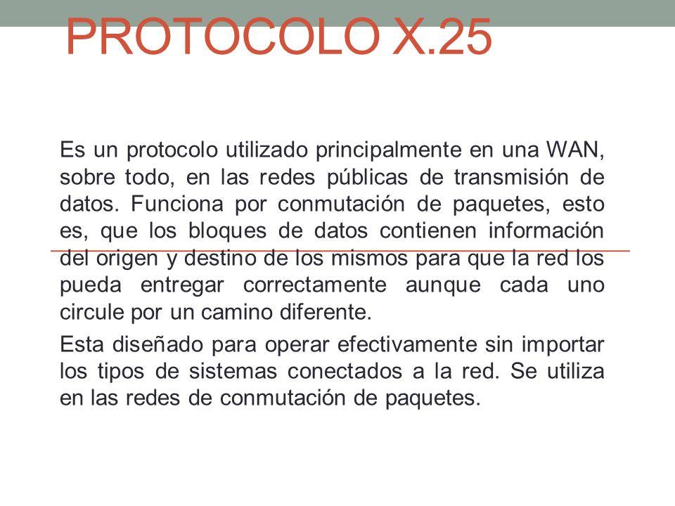 PROTOCOLO X.25 Es un protocolo utilizado principalmente en una WAN, sobre todo, en las redes públicas de transmisión de datos. Funciona por conmutació