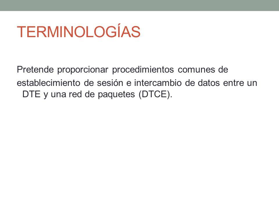 TERMINOLOGÍAS Pretende proporcionar procedimientos comunes de establecimiento de sesión e intercambio de datos entre un DTE y una red de paquetes (DTC