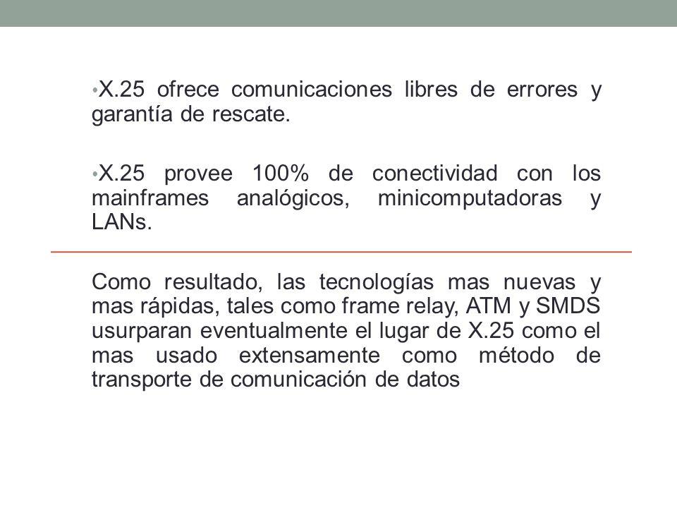 X.25 ofrece comunicaciones libres de errores y garantía de rescate. X.25 provee 100% de conectividad con los mainframes analógicos, minicomputadoras y