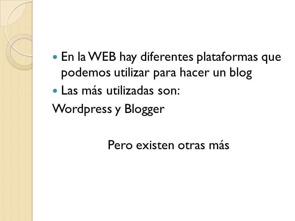 En la WEB hay diferentes plataformas que podemos utilizar para hacer un blog Las más utilizadas son: Wordpress y Blogger Pero existen otras más