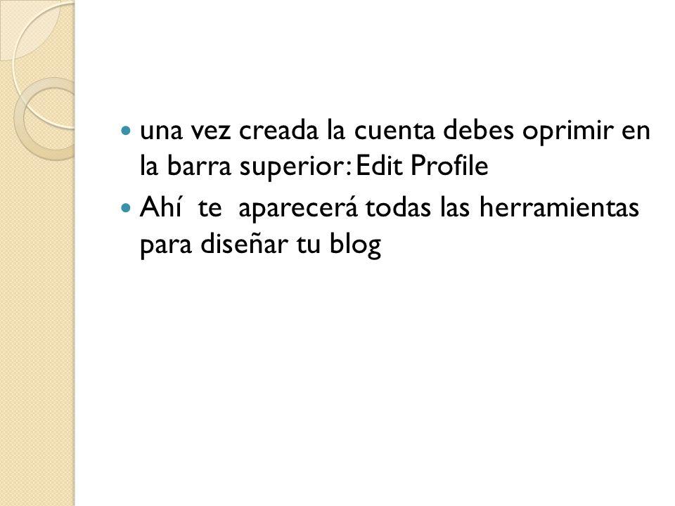una vez creada la cuenta debes oprimir en la barra superior: Edit Profile Ahí te aparecerá todas las herramientas para diseñar tu blog