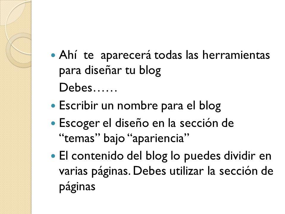 Debes…… Escribir un nombre para el blog Escoger el diseño en la sección de temas bajo apariencia El contenido del blog lo puedes dividir en varias páginas.