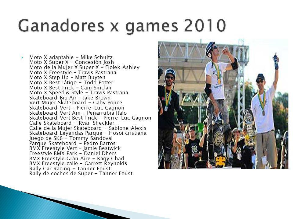 Moto X adaptable - Mike Schultz Moto X Super X - Concesión Josh Moto de la Mujer X Super X - Fiolek Ashley Moto X Freestyle - Travis Pastrana Moto X Step Up - Matt Buyten Moto X Best Látigo - Todd Potter Moto X Best Trick - Cam Sinclair Moto X Speed & Style - Travis Pastrana Skateboard Big Air - Jake Brown Vert Mujer Skateboard - Gaby Ponce Skateboard Vert - Pierre-Luc Gagnon Skateboard Vert Am - Peñarrubia Italo Skateboard Vert Best Trick - Pierre-Luc Gagnon Calle Skateboard - Ryan Sheckler Calle de la Mujer Skateboard - Sablone Alexis Skateboard Leyendas Parque - Hosoi cristiana Juego de SK8 - Tommy Sandoval Parque Skateboard - Pedro Barros BMX Freestyle Vert - Jamie Bestwick Freestyle BMX Park - Daniel Dhers BMX Freestyle Gran Aire - Kagy Chad BMX Freestyle calle - Garrett Reynolds Rally Car Racing - Tanner Foust Rally de coches de Super - Tanner Foust