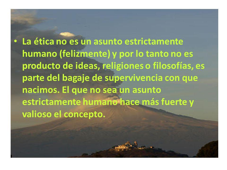 La primera ética es la lealtad a la especie y ello no se restringe a la especie humana. Un perro es leal, y los ejemplos sobran, es un individuo ético
