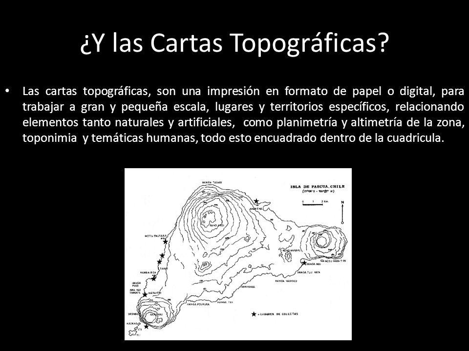 ¿Y las Cartas Topográficas? Las cartas topográficas, son una impresión en formato de papel o digital, para trabajar a gran y pequeña escala, lugares y
