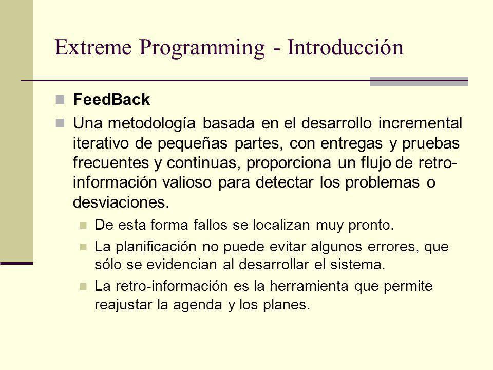 Extreme Programming - Introducción FeedBack Una metodología basada en el desarrollo incremental iterativo de pequeñas partes, con entregas y pruebas frecuentes y continuas, proporciona un flujo de retro- información valioso para detectar los problemas o desviaciones.