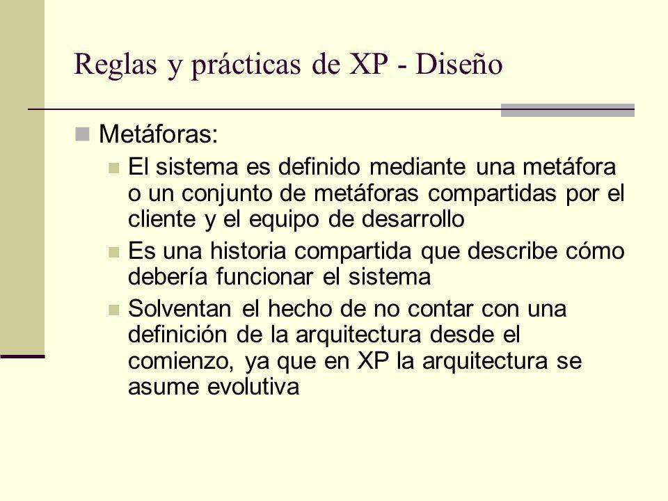 Reglas y prácticas de XP - Diseño Metáforas: El sistema es definido mediante una metáfora o un conjunto de metáforas compartidas por el cliente y el equipo de desarrollo Es una historia compartida que describe cómo debería funcionar el sistema Solventan el hecho de no contar con una definición de la arquitectura desde el comienzo, ya que en XP la arquitectura se asume evolutiva