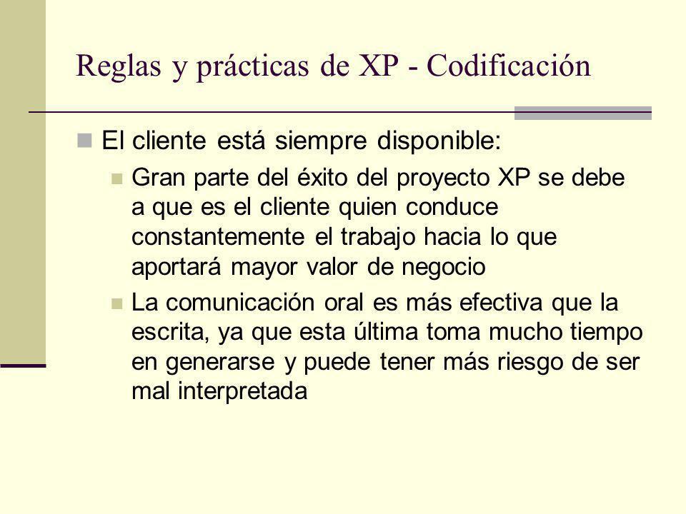Reglas y prácticas de XP - Codificación El cliente está siempre disponible: Gran parte del éxito del proyecto XP se debe a que es el cliente quien conduce constantemente el trabajo hacia lo que aportará mayor valor de negocio La comunicación oral es más efectiva que la escrita, ya que esta última toma mucho tiempo en generarse y puede tener más riesgo de ser mal interpretada