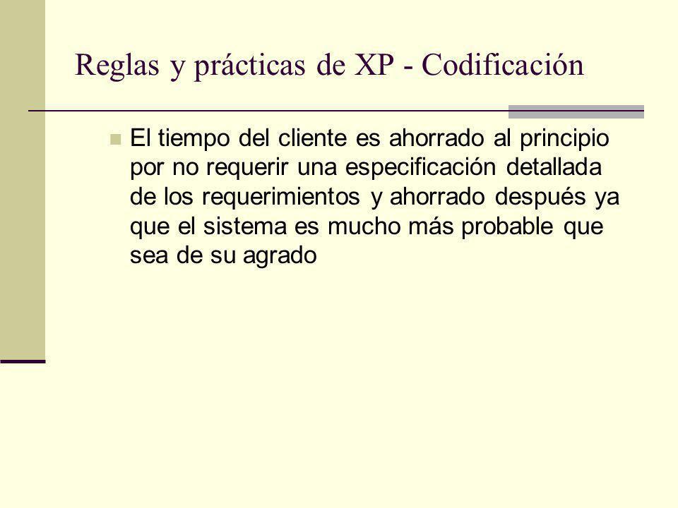 Reglas y prácticas de XP - Codificación El tiempo del cliente es ahorrado al principio por no requerir una especificación detallada de los requerimientos y ahorrado después ya que el sistema es mucho más probable que sea de su agrado