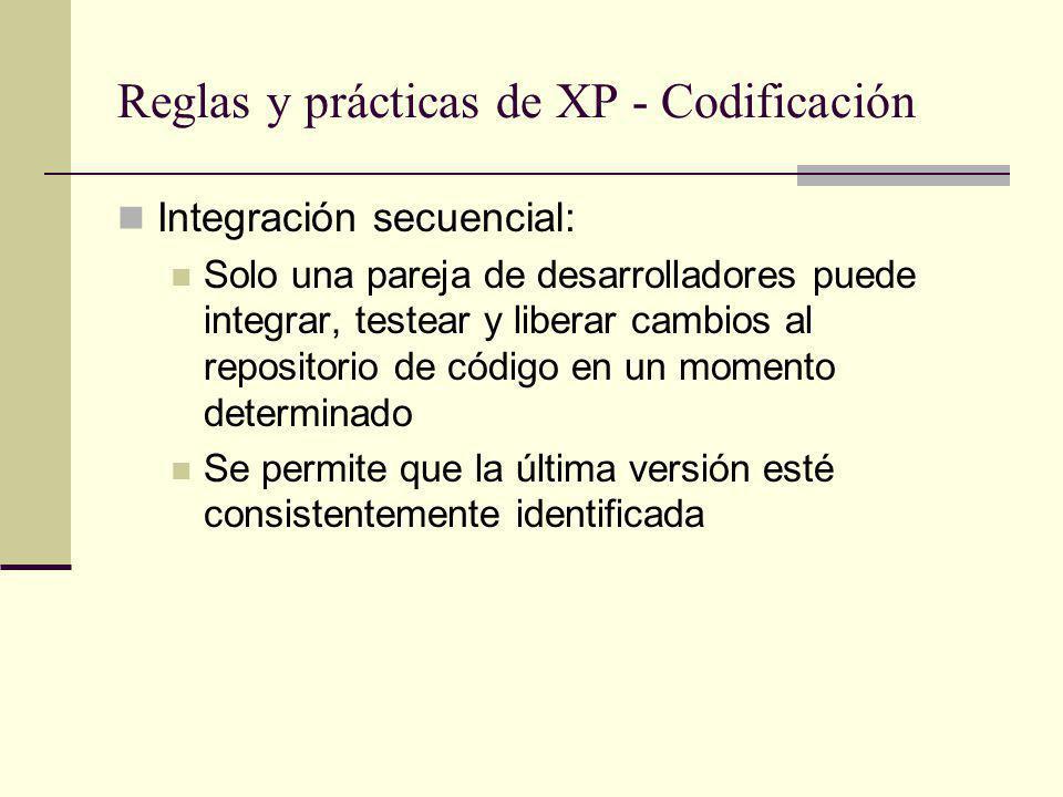 Reglas y prácticas de XP - Codificación Integración secuencial: Solo una pareja de desarrolladores puede integrar, testear y liberar cambios al repositorio de código en un momento determinado Se permite que la última versión esté consistentemente identificada