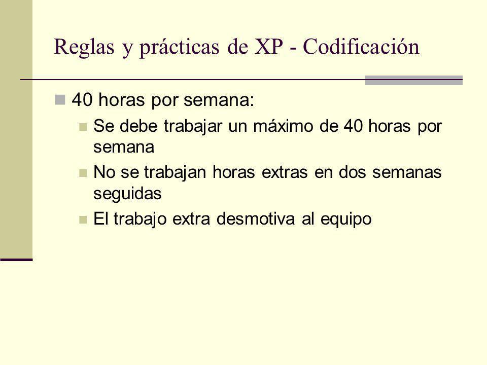Reglas y prácticas de XP - Codificación 40 horas por semana: Se debe trabajar un máximo de 40 horas por semana No se trabajan horas extras en dos semanas seguidas El trabajo extra desmotiva al equipo