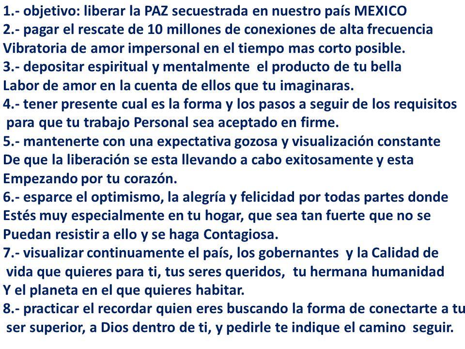 1.- objetivo: liberar la PAZ secuestrada en nuestro país MEXICO 2.- pagar el rescate de 10 millones de conexiones de alta frecuencia Vibratoria de amo