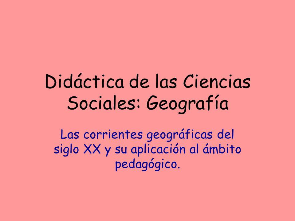 Las corrientes geográficas del siglo XX y su aplicación al ámbito pedagógico. Didáctica de las Ciencias Sociales: Geografía