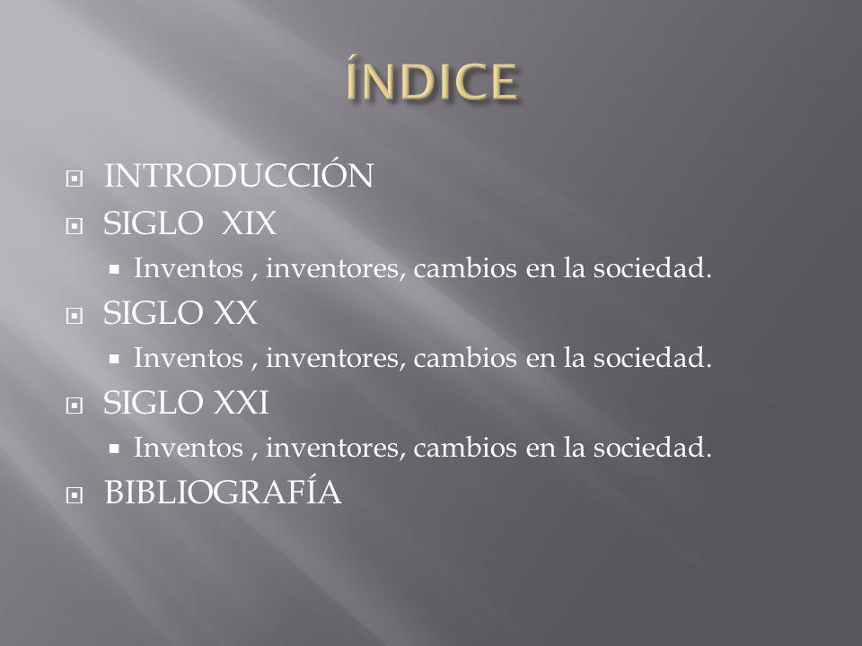 INTRODUCCIÓN SIGLO XIX Inventos, inventores, cambios en la sociedad. SIGLO XX Inventos, inventores, cambios en la sociedad. SIGLO XXI Inventos, invent