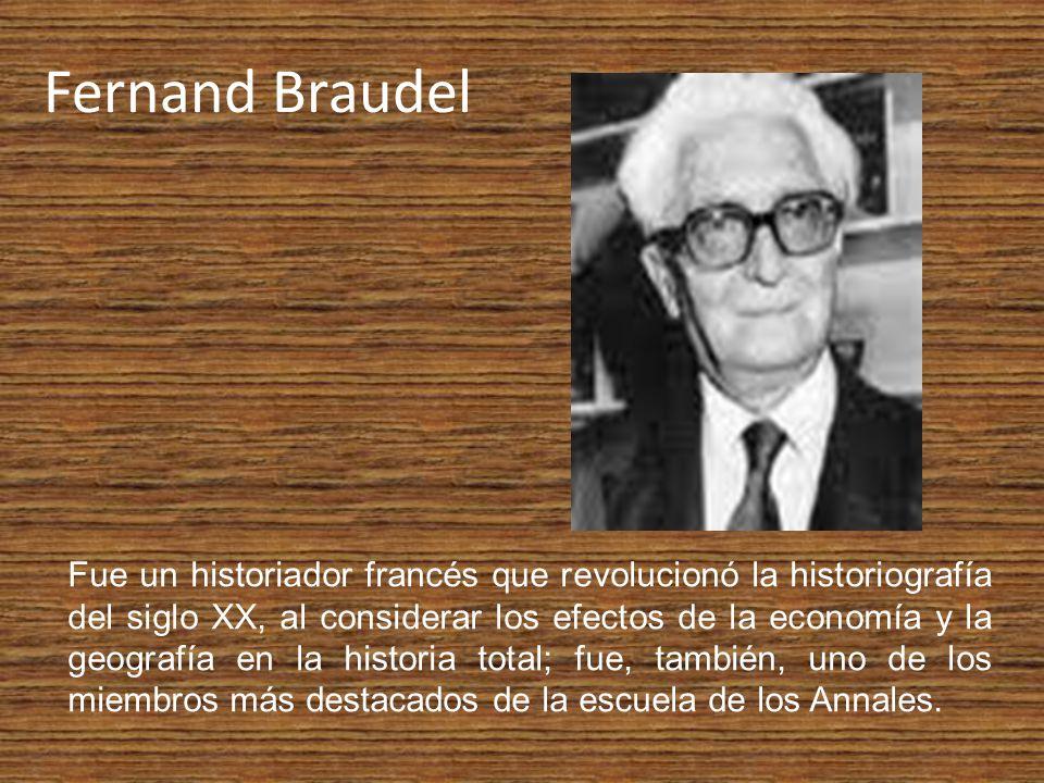 Fernand Braudel Fue un historiador francés que revolucionó la historiografía del siglo XX, al considerar los efectos de la economía y la geografía en la historia total; fue, también, uno de los miembros más destacados de la escuela de los Annales.