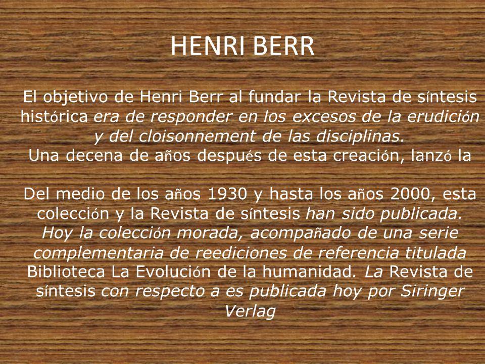 HENRI BERR El objetivo de Henri Berr al fundar la Revista de s í ntesis hist ó rica era de responder en los excesos de la erudici ó n y del cloisonnement de las disciplinas.