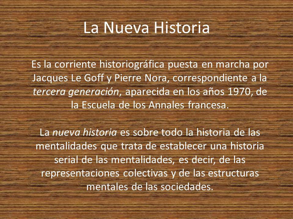 La Nueva Historia Es la corriente historiográfica puesta en marcha por Jacques Le Goff y Pierre Nora, correspondiente a la tercera generación, aparecida en los años 1970, de la Escuela de los Annales francesa.