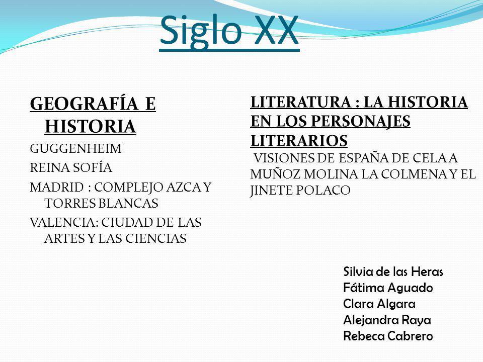 Siglo XX GEOGRAFÍA E HISTORIA GUGGENHEIM REINA SOFÍA MADRID : COMPLEJO AZCA Y TORRES BLANCAS VALENCIA: CIUDAD DE LAS ARTES Y LAS CIENCIAS LITERATURA : LA HISTORIA EN LOS PERSONAJES LITERARIOS VISIONES DE ESPAÑA DE CELA A MUÑOZ MOLINA LA COLMENA Y EL JINETE POLACO Silvia de las Heras Fátima Aguado Clara Algara Alejandra Raya Rebeca Cabrero