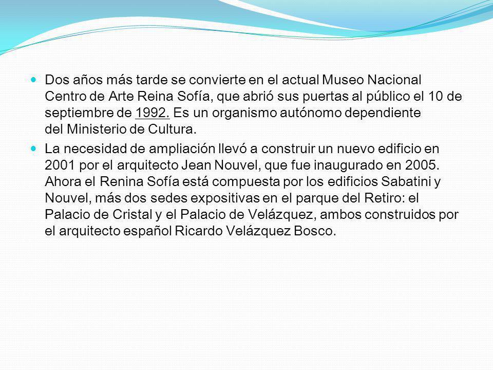 Dos años más tarde se convierte en el actual Museo Nacional Centro de Arte Reina Sofía, que abrió sus puertas al público el 10 de septiembre de 1992.