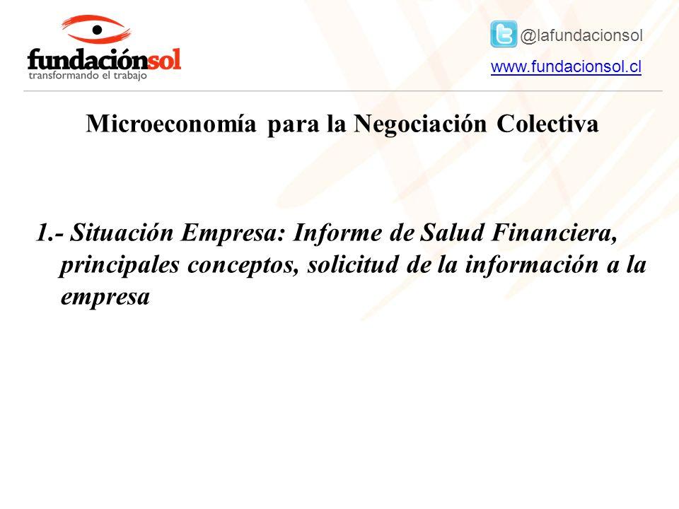 @lafundacionsol www.fundacionsol.clwww.fundacionsol.cl Microeconomía para la Negociación Colectiva 1.- Situación Empresa: Informe de Salud Financiera, principales conceptos, solicitud de la información a la empresa