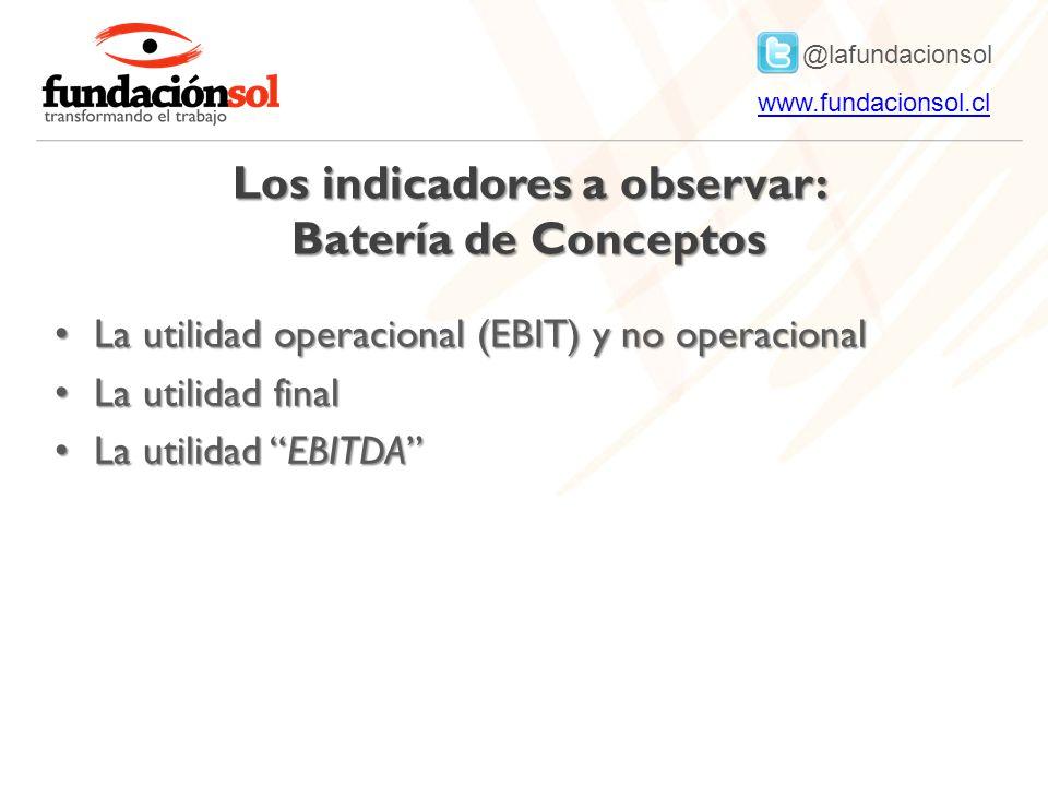 @lafundacionsol www.fundacionsol.clwww.fundacionsol.cl Los indicadores a observar: Batería de Conceptos La utilidad operacional (EBIT) y no operacional La utilidad operacional (EBIT) y no operacional La utilidad final La utilidad final La utilidad EBITDA La utilidad EBITDA